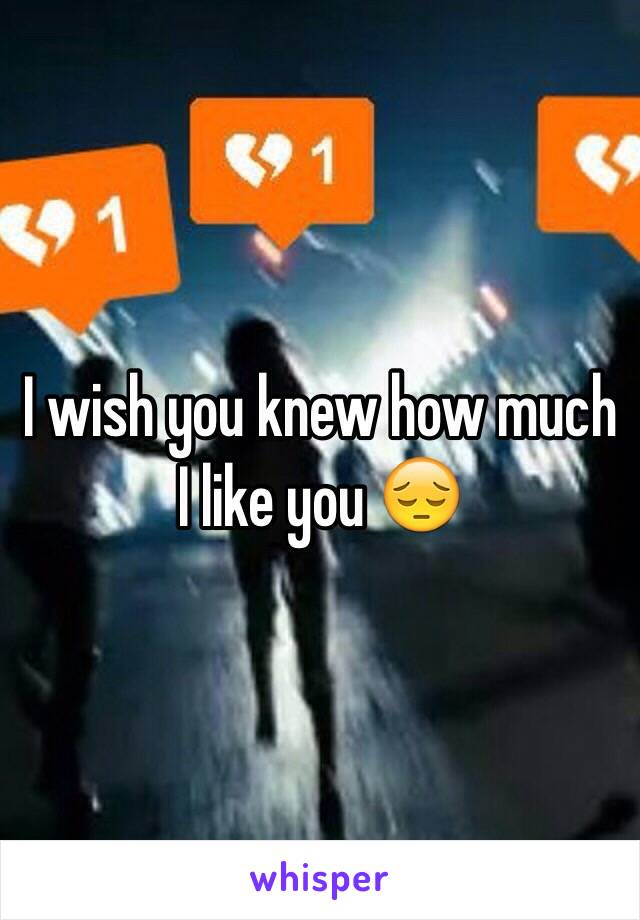 I wish you knew how much I like you 😔