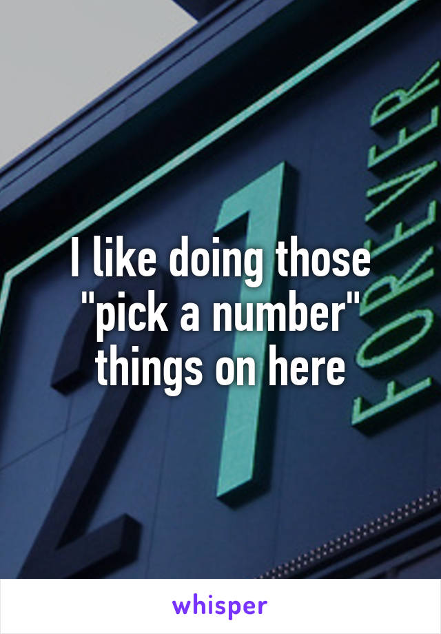 """I like doing those """"pick a number"""" things on here"""