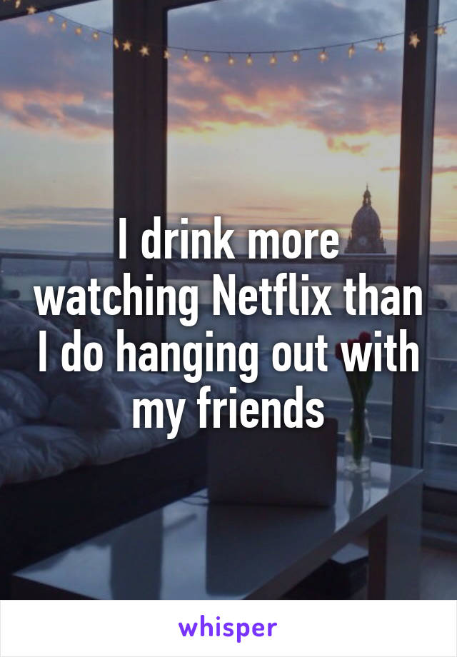I drink more watching Netflix than I do hanging out with my friends
