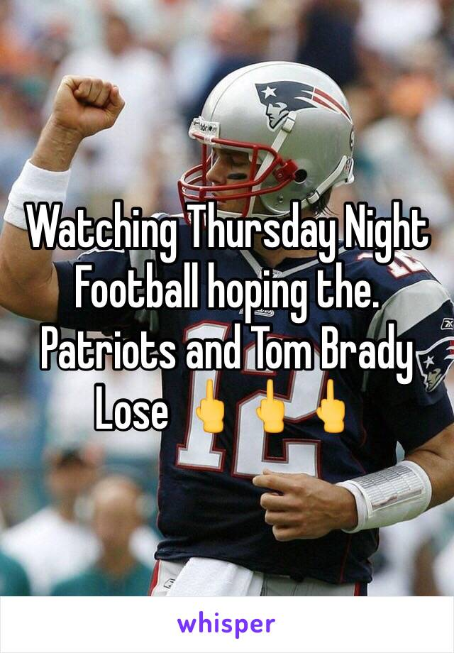 Watching Thursday Night Football hoping the. Patriots and Tom Brady Lose 🖕🖕🖕