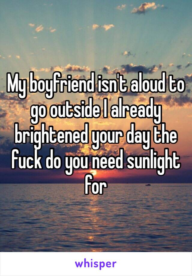 My boyfriend isn't aloud to go outside I already brightened your day the fuck do you need sunlight for