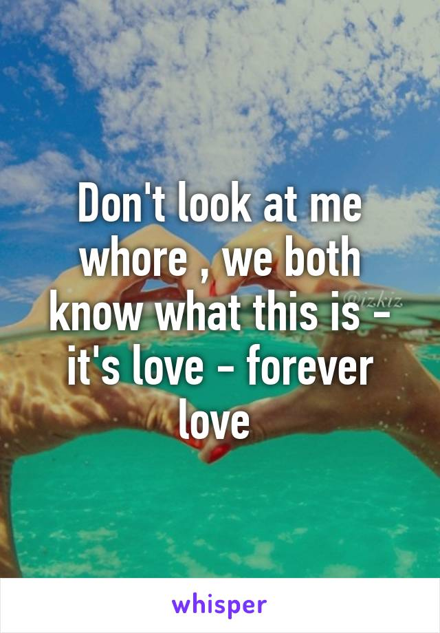 Don't look at me whore , we both know what this is - it's love - forever love