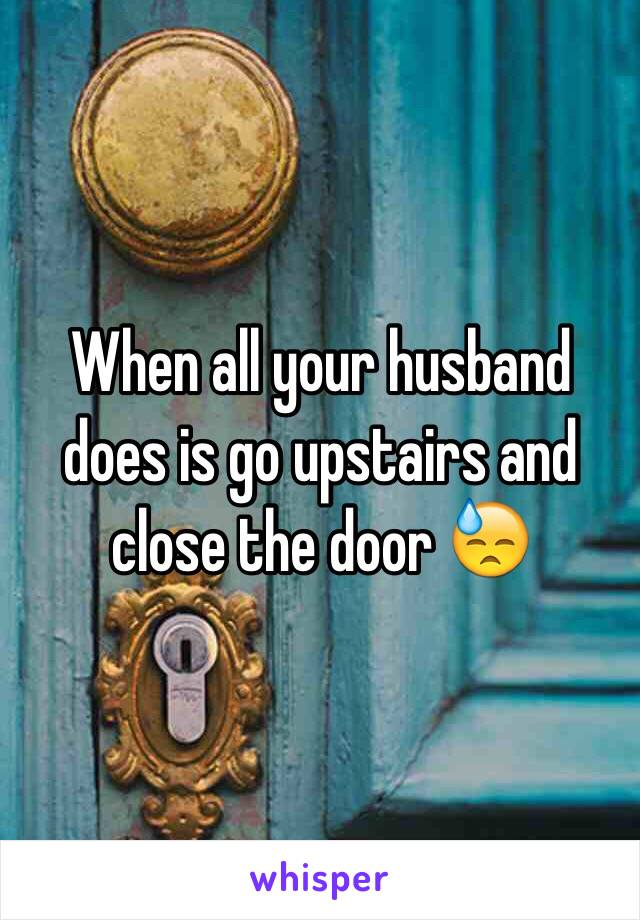 When all your husband does is go upstairs and close the door 😓