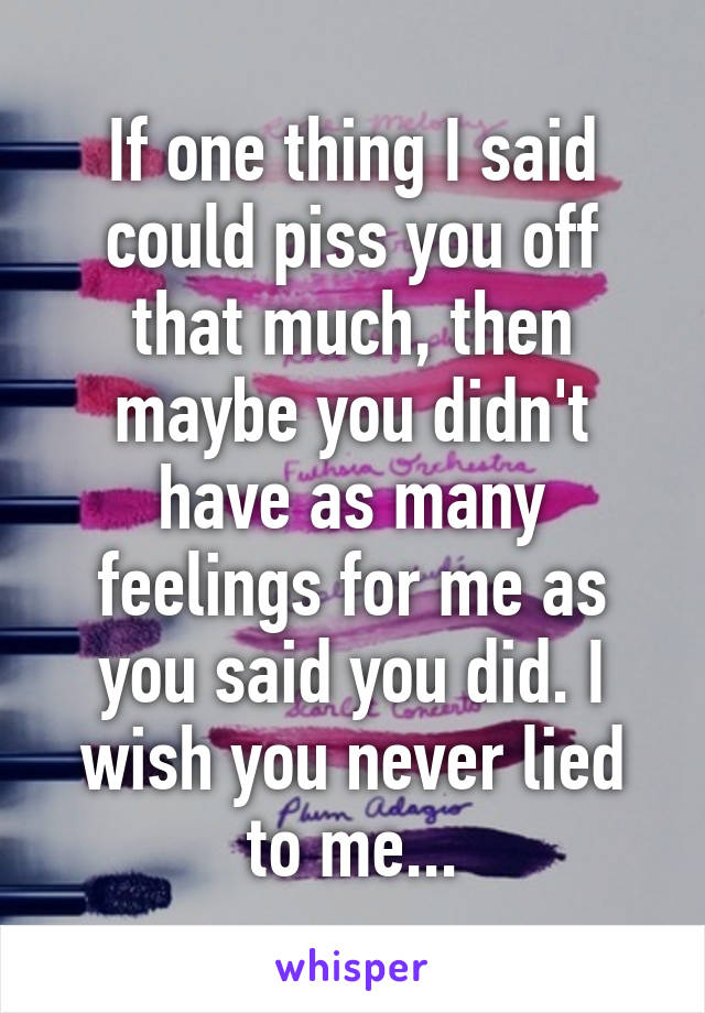 If one thing I said could piss you off that much, then maybe you didn't have as many feelings for me as you said you did. I wish you never lied to me...