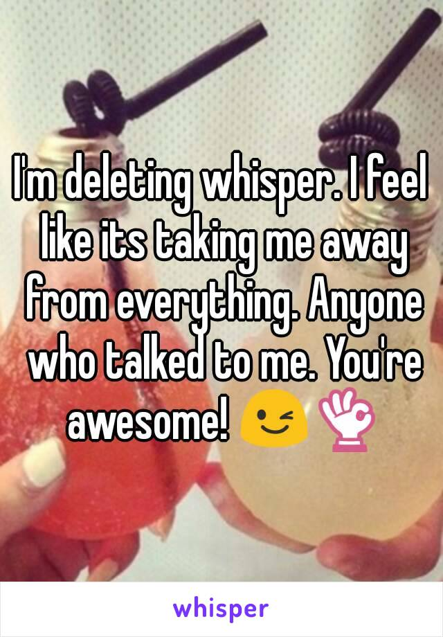 I'm deleting whisper. I feel like its taking me away from everything. Anyone who talked to me. You're awesome! 😉👌
