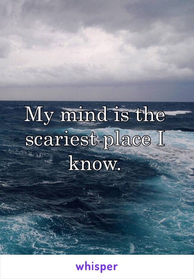 My mind is the scariest place I know.
