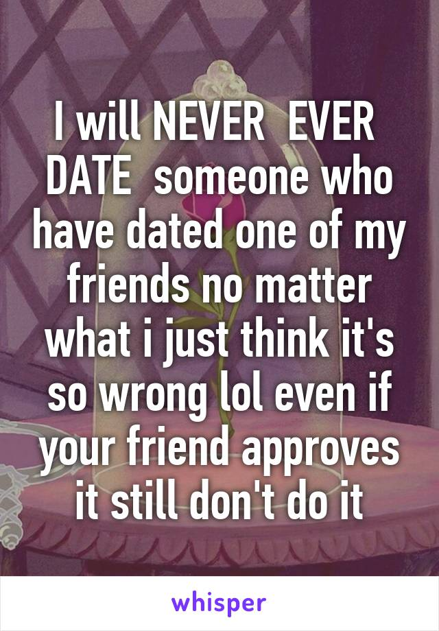 I will NEVER  EVER  DATE  someone who have dated one of my friends no matter what i just think it's so wrong lol even if your friend approves it still don't do it