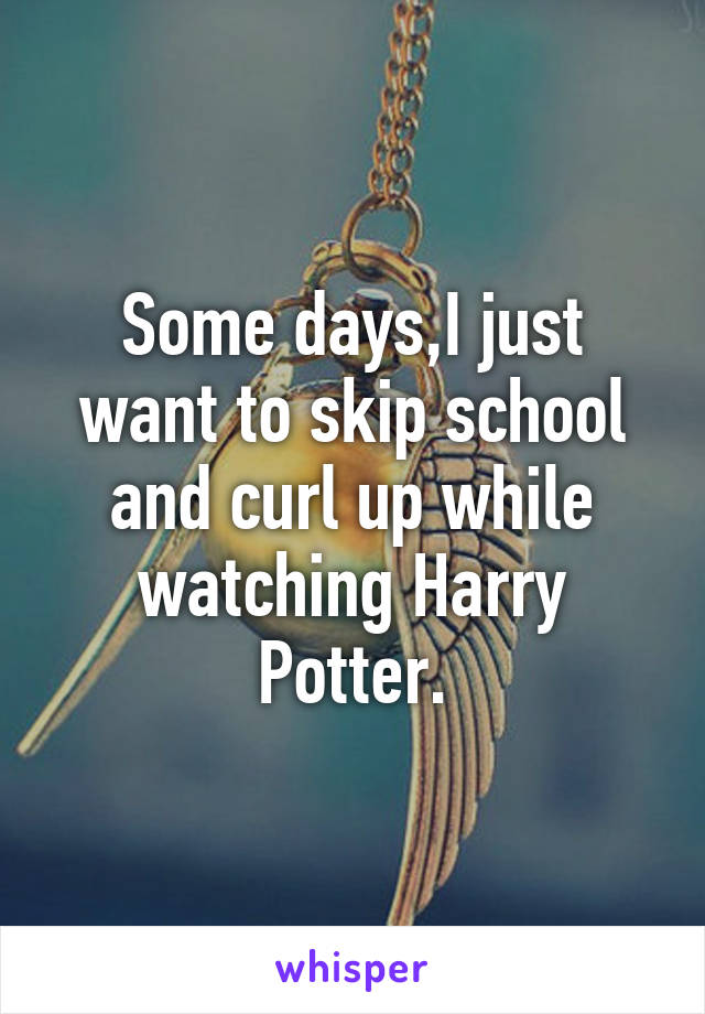 Some days,I just want to skip school and curl up while watching Harry Potter.