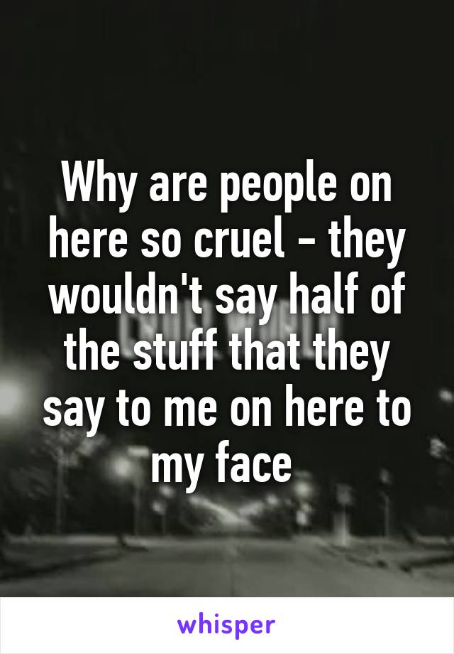 Why are people on here so cruel - they wouldn't say half of the stuff that they say to me on here to my face