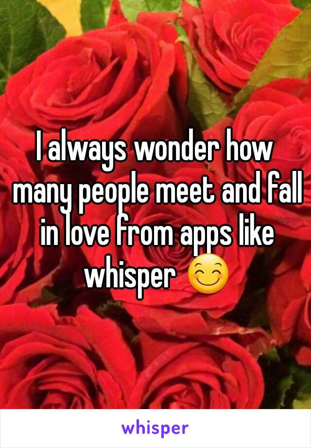 I always wonder how many people meet and fall in love from apps like whisper 😊