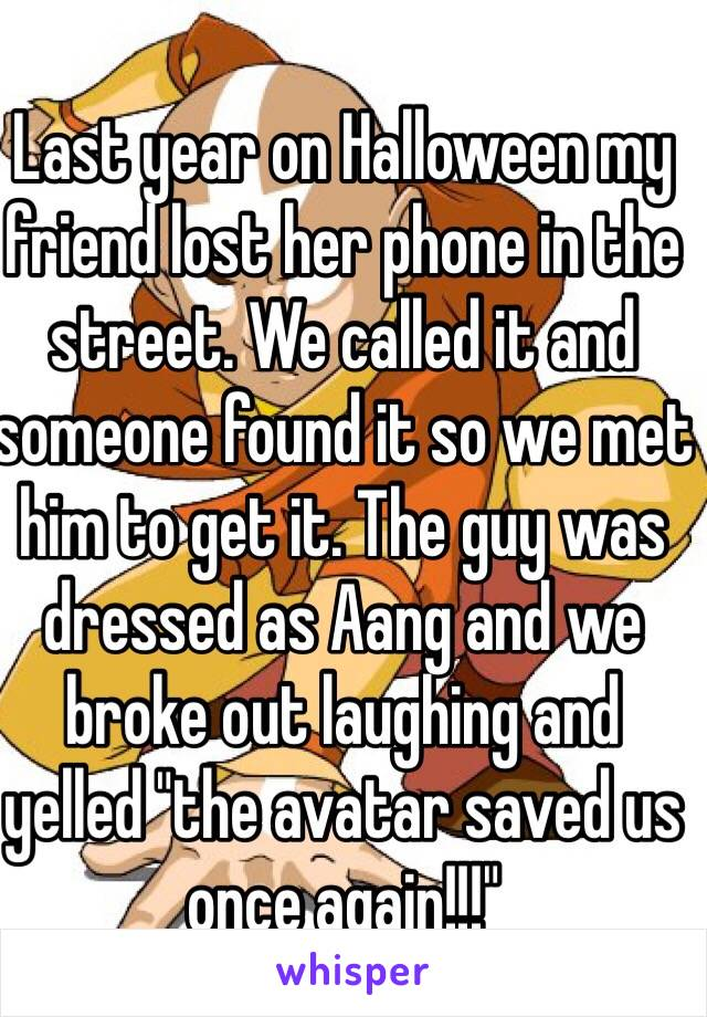 """Last year on Halloween my friend lost her phone in the street. We called it and someone found it so we met him to get it. The guy was dressed as Aang and we broke out laughing and yelled """"the avatar saved us once again!!!"""""""