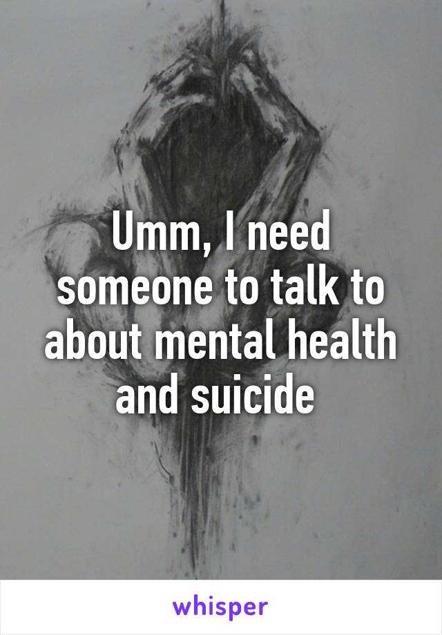 Umm, I need someone to talk to about mental health and suicide