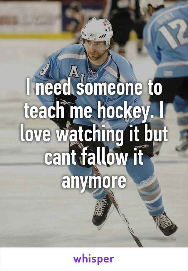 I need someone to teach me hockey. I love watching it but cant fallow it anymore