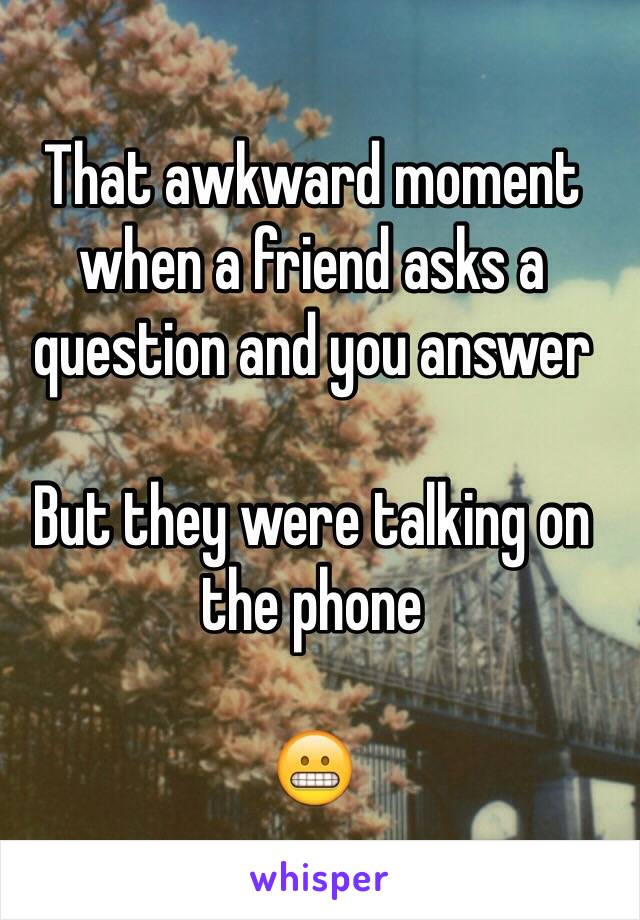 That awkward moment when a friend asks a question and you answer   But they were talking on the phone   😬