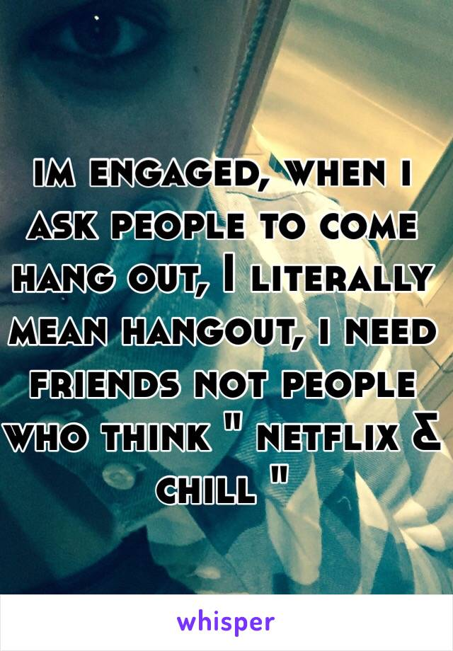 """im engaged, when i ask people to come hang out, I literally mean hangout, i need friends not people who think """" netflix & chill """""""