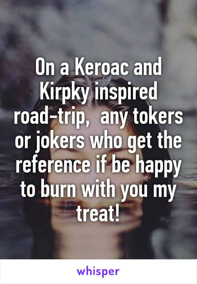 On a Keroac and Kirpky inspired road-trip,  any tokers or jokers who get the reference if be happy to burn with you my treat!