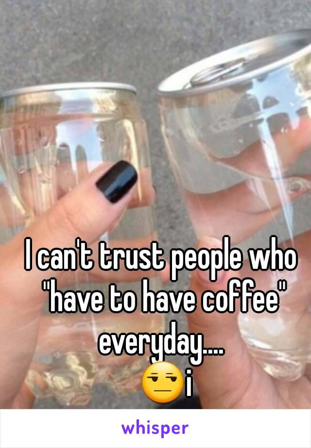 """I can't trust people who """"have to have coffee"""" everyday....   😒i"""