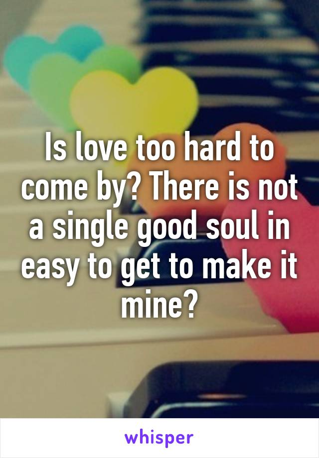 Is love too hard to come by? There is not a single good soul in easy to get to make it mine?