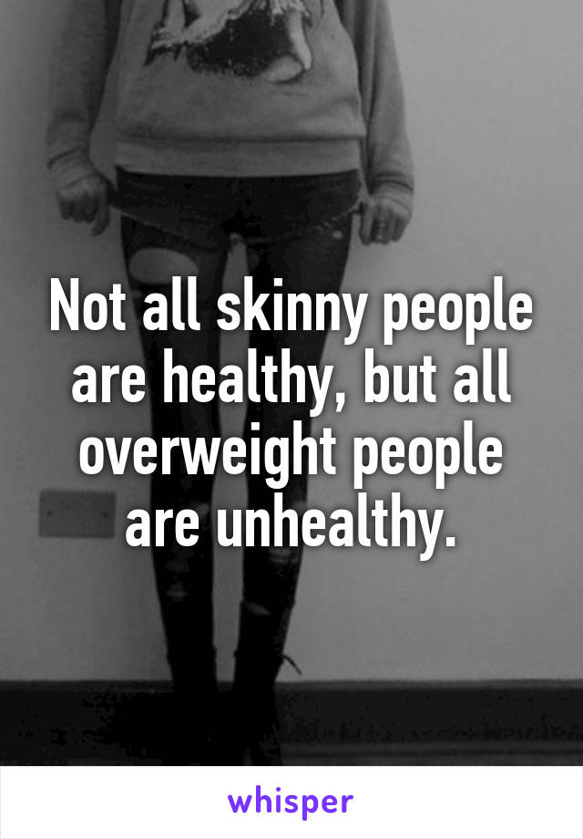Not all skinny people are healthy, but all overweight people are unhealthy.