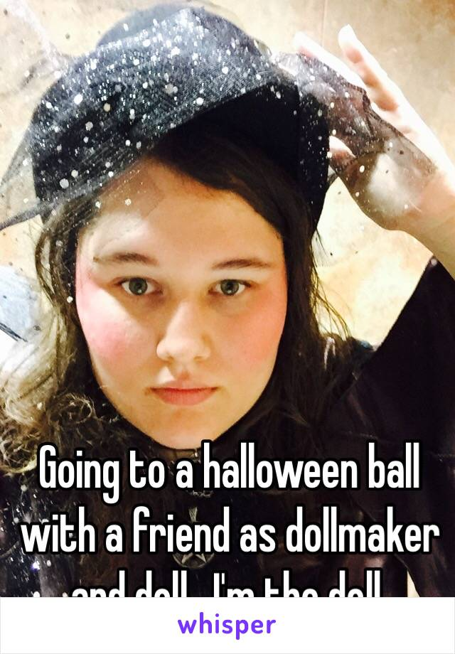 Going to a halloween ball with a friend as dollmaker and doll.  I'm the doll.