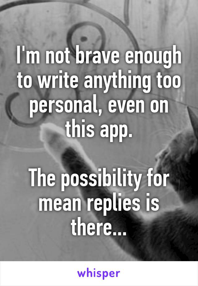 I'm not brave enough to write anything too personal, even on this app.  The possibility for mean replies is there...