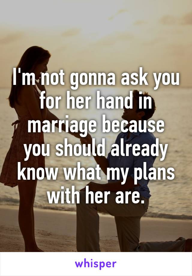 I'm not gonna ask you for her hand in marriage because you should already know what my plans with her are.
