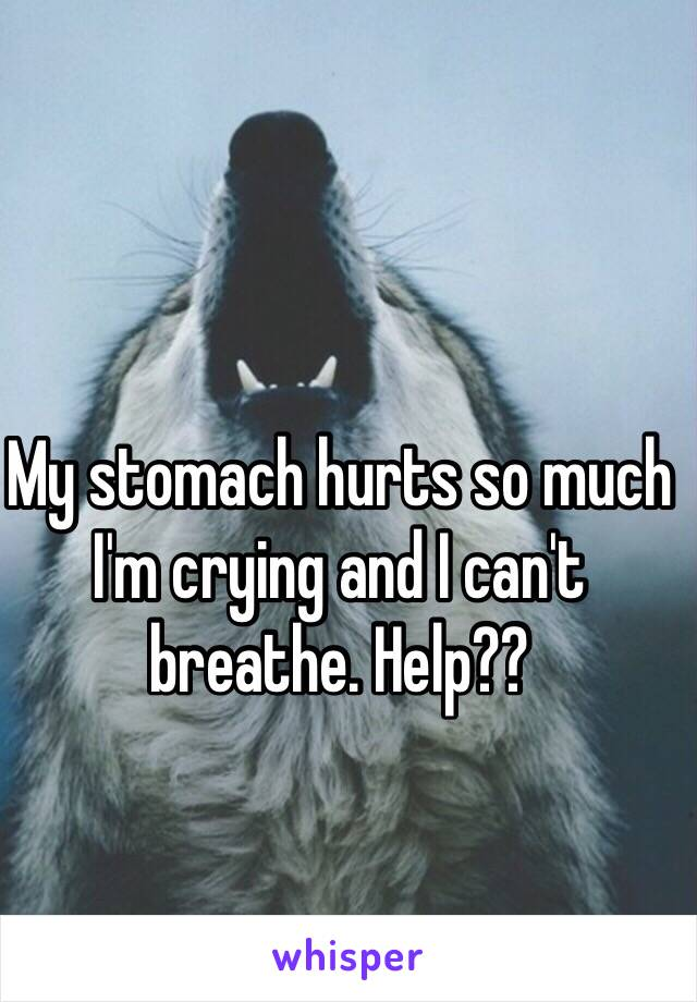 My stomach hurts so much I'm crying and I can't breathe. Help??