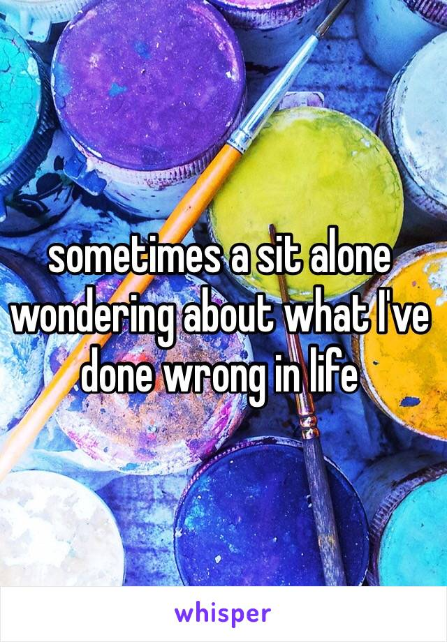 sometimes a sit alone wondering about what I've done wrong in life