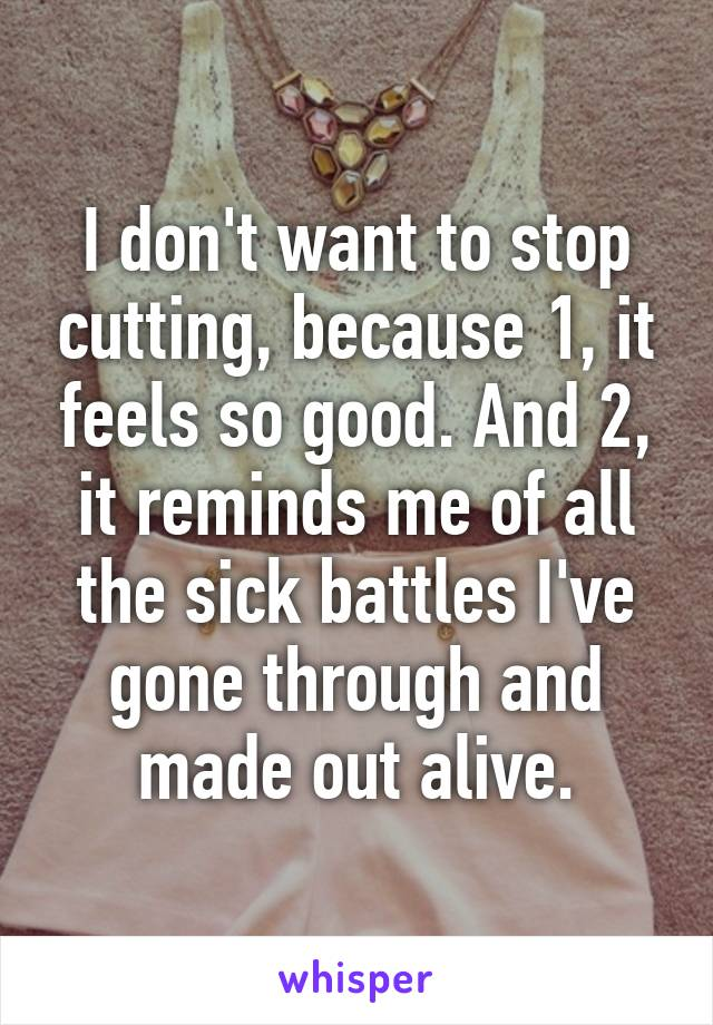 I don't want to stop cutting, because 1, it feels so good. And 2, it reminds me of all the sick battles I've gone through and made out alive.