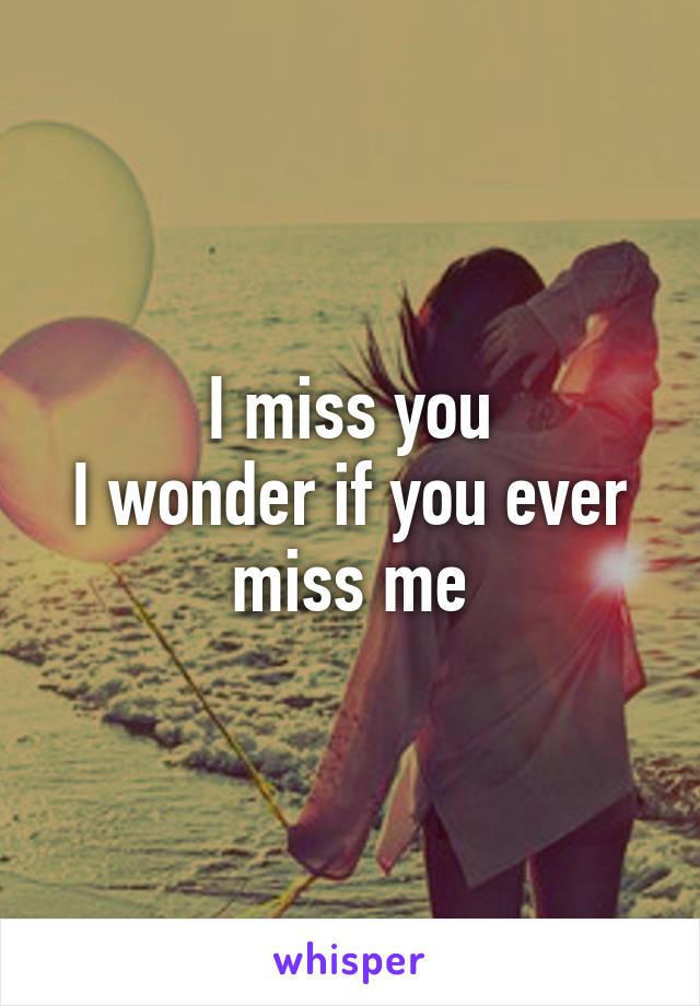 I miss you I wonder if you ever miss me