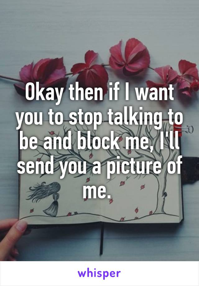 Okay then if I want you to stop talking to be and block me, I'll send you a picture of me.