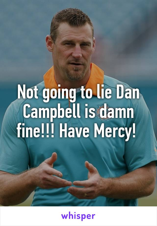 Not going to lie Dan Campbell is damn fine!!! Have Mercy!