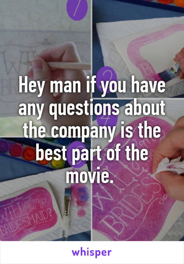 Hey man if you have any questions about the company is the best part of the movie.
