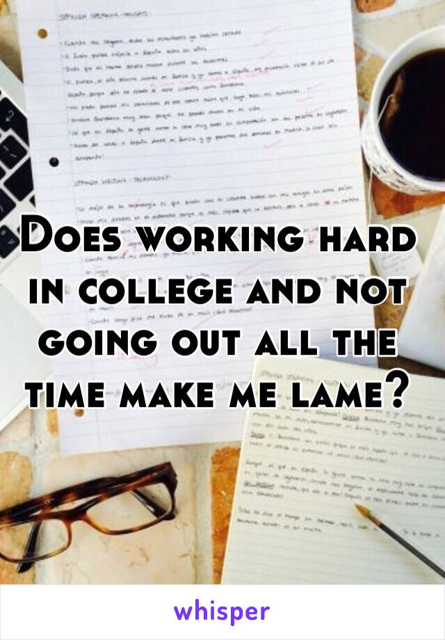 Does working hard in college and not going out all the time make me lame?