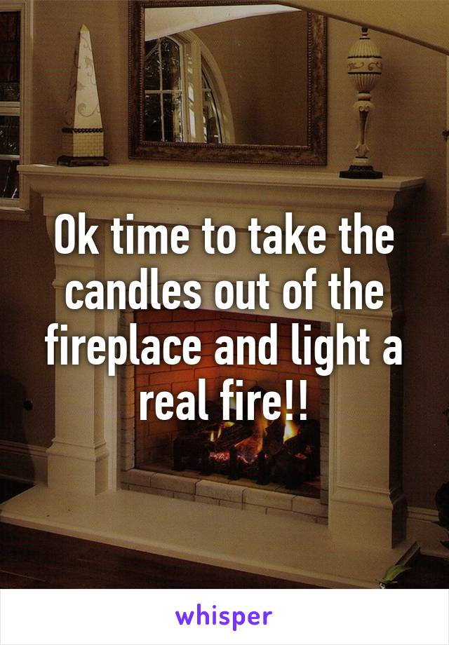 Ok time to take the candles out of the fireplace and light a real fire!!