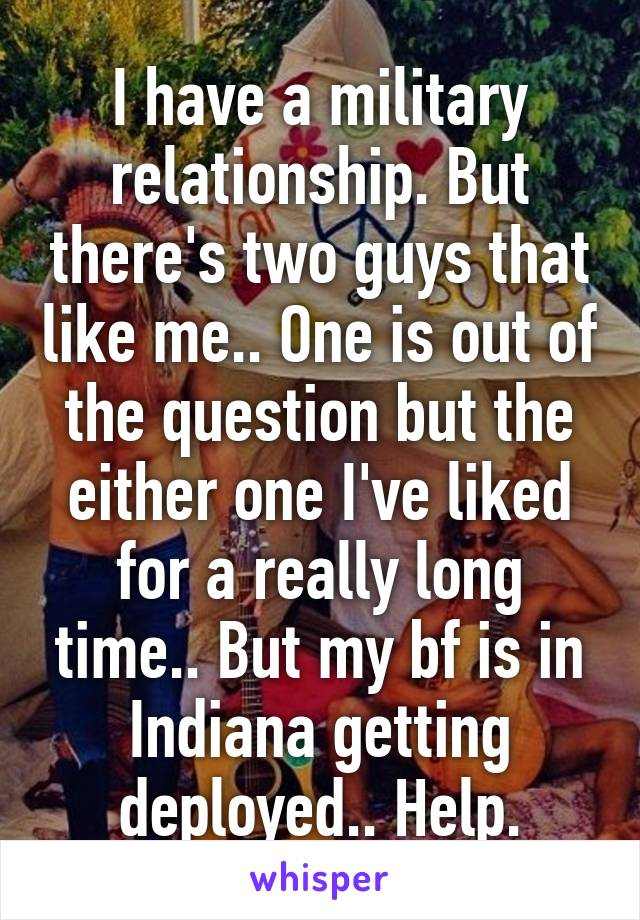 I have a military relationship. But there's two guys that like me.. One is out of the question but the either one I've liked for a really long time.. But my bf is in Indiana getting deployed.. Help.