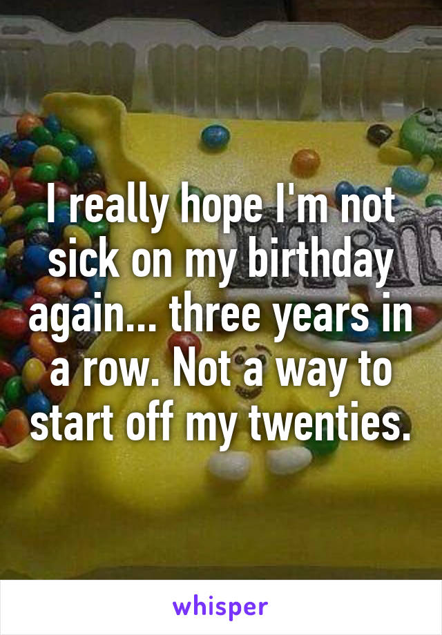 I really hope I'm not sick on my birthday again... three years in a row. Not a way to start off my twenties.
