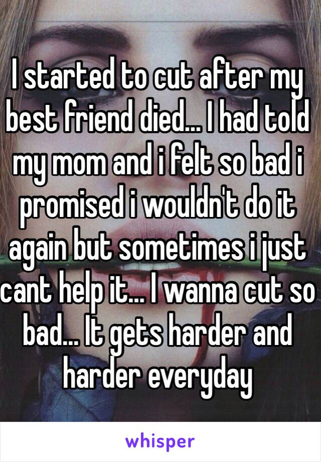 I started to cut after my best friend died... I had told my mom and i felt so bad i promised i wouldn't do it again but sometimes i just cant help it... I wanna cut so bad... It gets harder and harder everyday