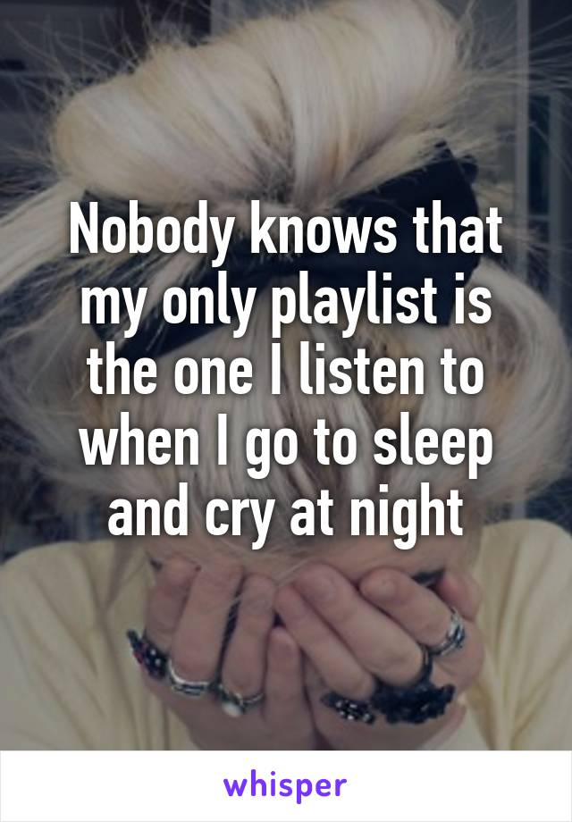 Nobody knows that my only playlist is the one I listen to when I go to sleep and cry at night