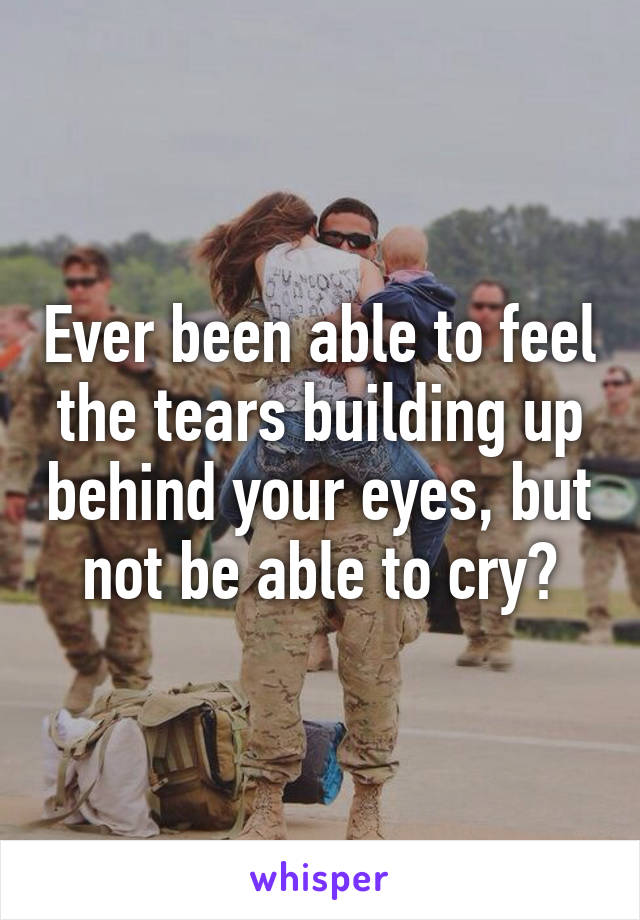 Ever been able to feel the tears building up behind your eyes, but not be able to cry?