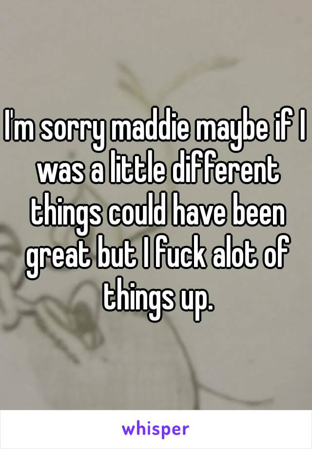 I'm sorry maddie maybe if I was a little different things could have been great but I fuck alot of things up.