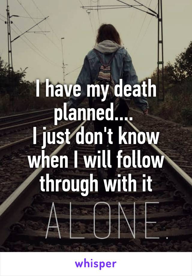 I have my death planned....  I just don't know when I will follow through with it