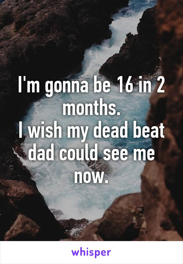 I'm gonna be 16 in 2 months. I wish my dead beat dad could see me now.