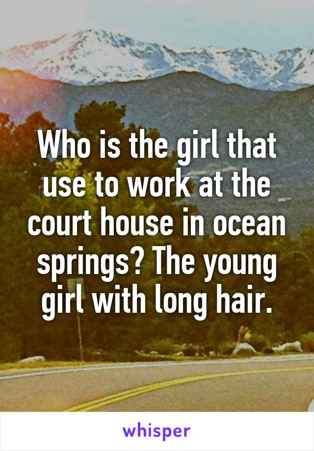Who is the girl that use to work at the court house in ocean springs? The young girl with long hair.