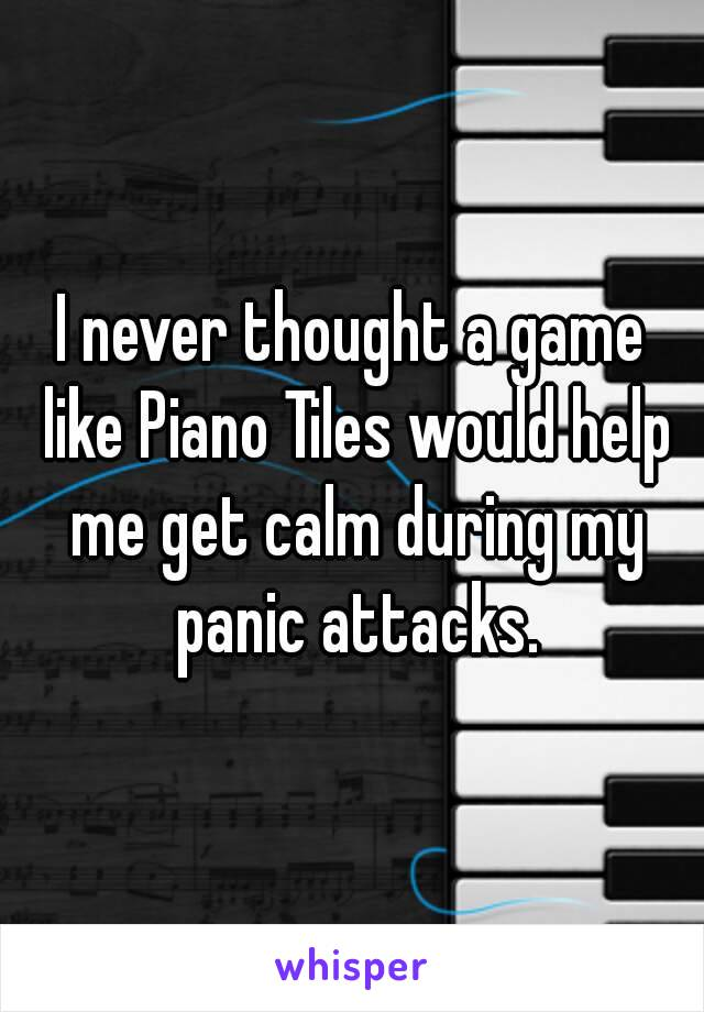 I never thought a game like Piano Tiles would help me get calm during my panic attacks.