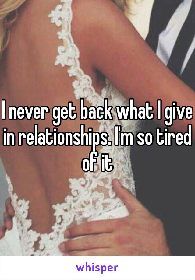 I never get back what I give in relationships. I'm so tired of it