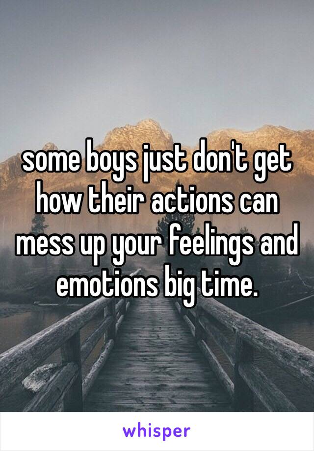 some boys just don't get how their actions can mess up your feelings and emotions big time.