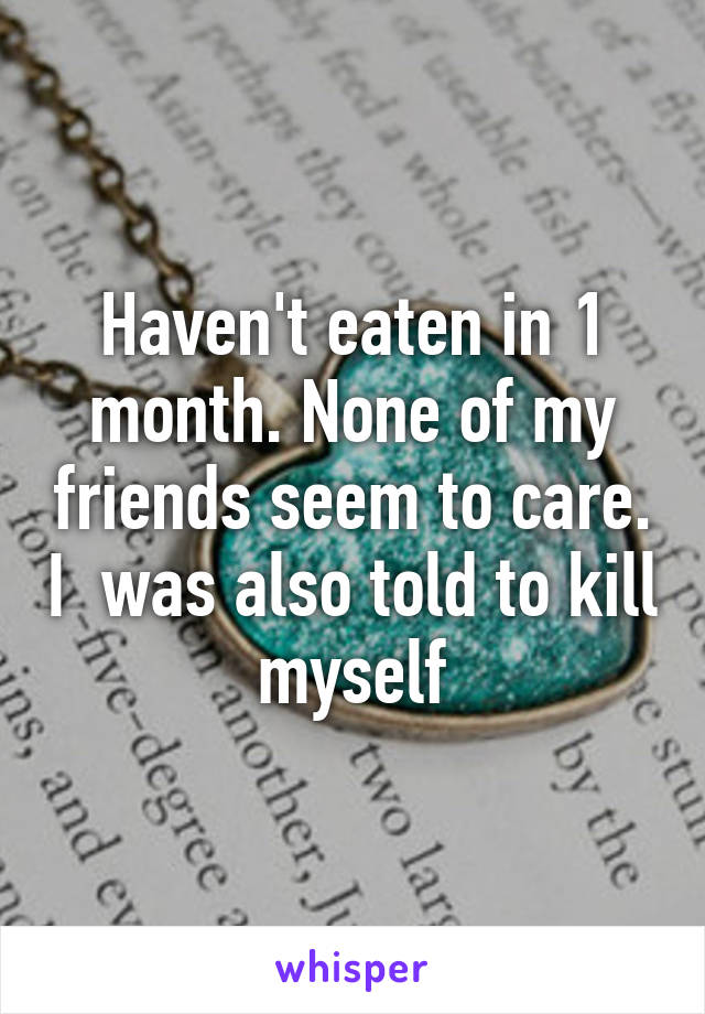 Haven't eaten in 1 month. None of my friends seem to care. I  was also told to kill myself