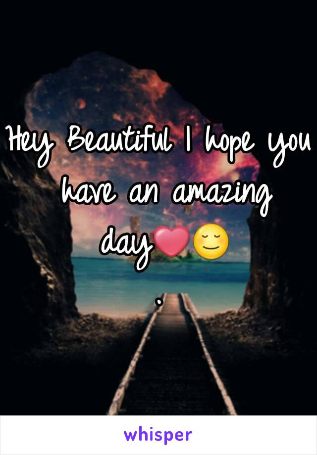 Hey Beautiful I hope you have an amazing day❤😌.