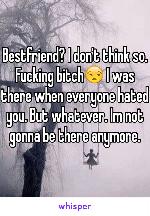 Bestfriend? I don't think so. Fucking bitch😒 I was there when everyone hated you. But whatever. Im not gonna be there anymore.